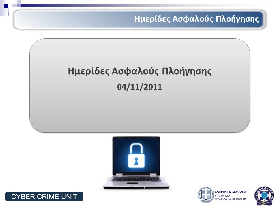 Ημερίδες Ασφαλούς Πλοήγησης 04/11/2011 Ημερίδες Ασφαλούς Πλοήγησης 04/11/2011 Ημερίδες Ασφαλούς Πλοήγησης CYBER CRIME UNIT
