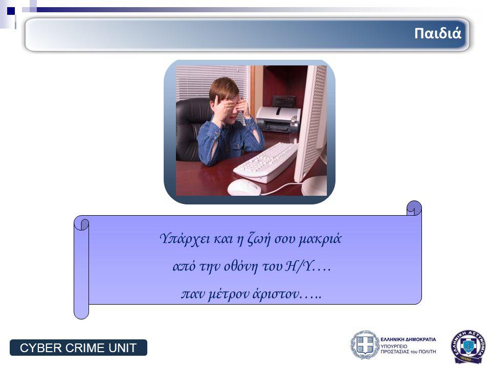 Τρόποι δράσης παιδιών Υπάρχει και η ζωή σου μακριά από την οθόνη του Η/Υ…. παν μέτρον άριστον….. Παιδιά CYBER CRIME UNIT