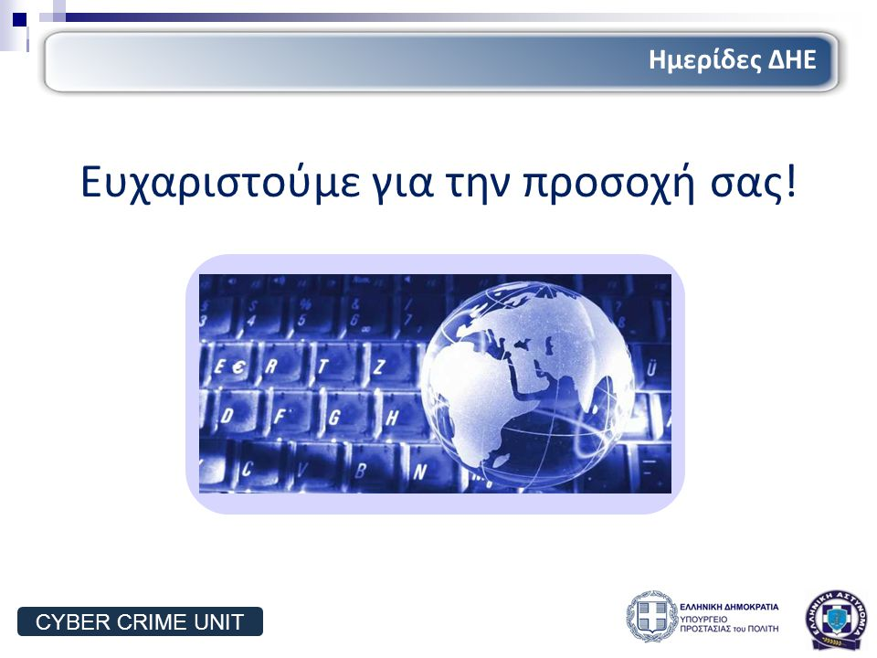 Ευχαριστούμε για την προσοχή σας! Ημερίδες ΔΗΕ CYBER CRIME UNIT