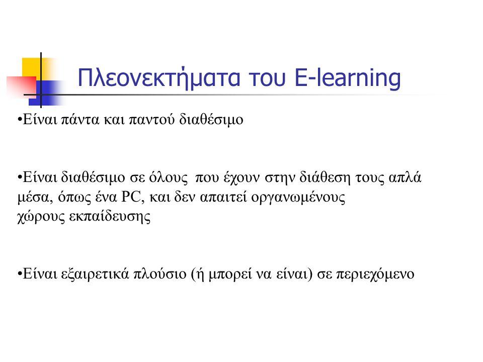 Πλεονεκτήματα του E-learning Είναι πάντα και παντού διαθέσιμο Είναι διαθέσιμο σε όλους που έχουν στην διάθεση τους απλά μέσα, όπως ένα PC, και δεν απαιτεί οργανωμένους χώρους εκπαίδευσης Είναι εξαιρετικά πλούσιο (ή μπορεί να είναι) σε περιεχόμενο