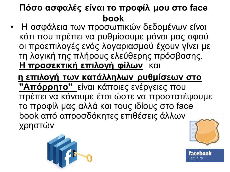 Πόσο ασφαλές είναι το προφίλ μου στο face book Η ασφάλεια των προσωπικών δεδομένων είναι κάτι που πρέπει να ρυθμίσουμε μόνοι μας αφού οι προεπιλογές ε