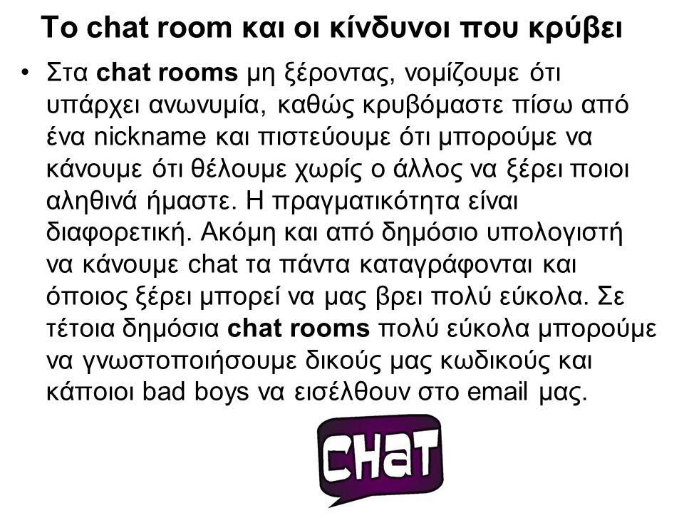 Το chat room και οι κίνδυνοι που κρύβει Στα chat rooms μη ξέροντας, νομίζουμε ότι υπάρχει ανωνυμία, καθώς κρυβόμαστε πίσω από ένα nickname και πιστεύο