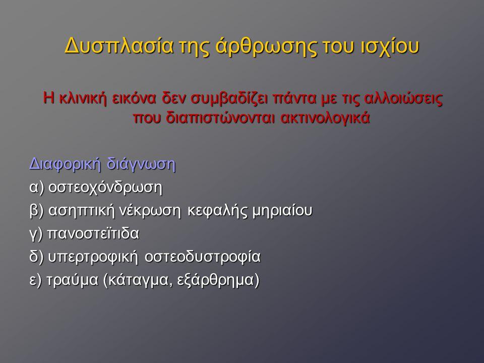 Δυσπλασία της άρθρωσης του ισχίου Θεραπεία α) Συντηρητική (όταν δεν ενδείκνυται η χειρουργική, οικονομικοί λόγοι) περιορισμός, ελεγχόμενη άσκηση, ΜΣΑΦ, χονδροπροστατευτικές ουσίες, έως την ηλικία των 12-15 μηνών