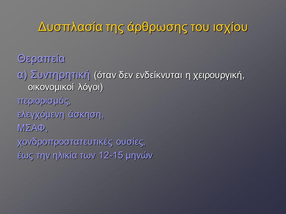 Δυσπλασία της άρθρωσης του ισχίου Θεραπεία α) Συντηρητική (όταν δεν ενδείκνυται η χειρουργική, οικονομικοί λόγοι) περιορισμός, ελεγχόμενη άσκηση, ΜΣΑΦ