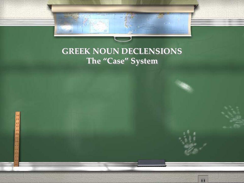 GREEK NOUN DECLENSIONS The Case System