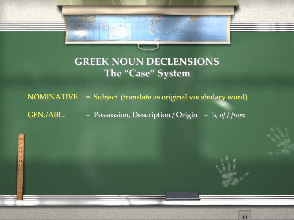 GREEK NOUN DECLENSIONS The Case System NOMINATIVE= Subject (translate as original vocabulary word) GEN./ABL.