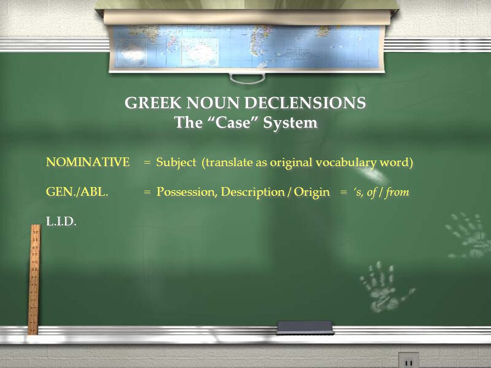 "GREEK NOUN DECLENSIONS The ""Case"" System NOMINATIVE= Subject (translate as original vocabulary word) GEN./ABL.= Possession, Description / Origin= 's,"