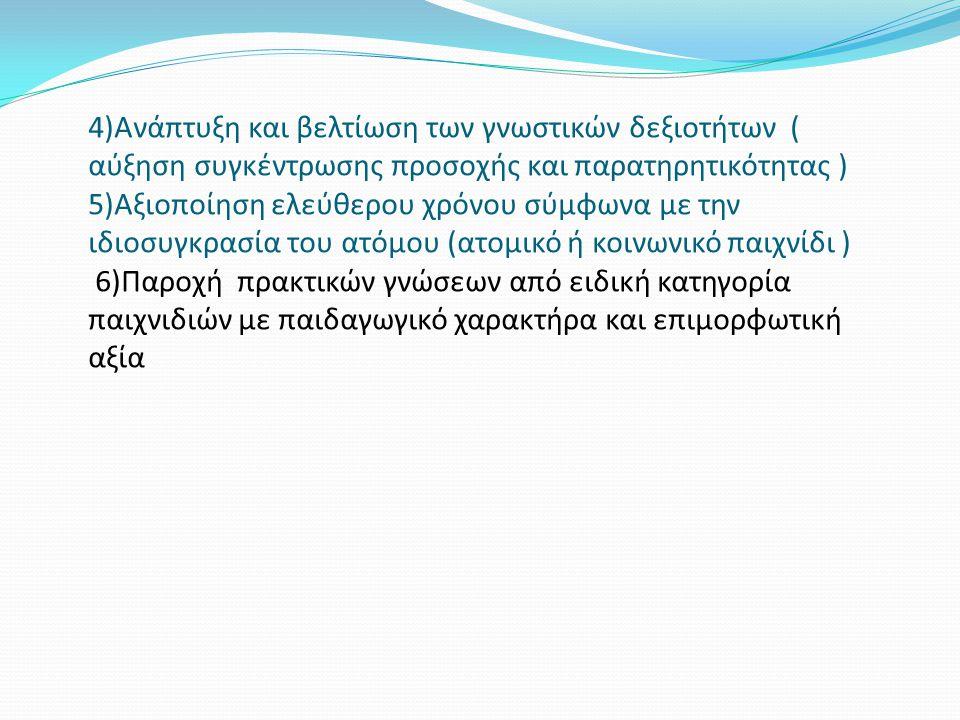 4)Ανάπτυξη και βελτίωση των γνωστικών δεξιοτήτων ( αύξηση συγκέντρωσης προσοχής και παρατηρητικότητας ) 5)Αξιοποίηση ελεύθερου χρόνου σύμφωνα με την ιδιοσυγκρασία του ατόμου (ατομικό ή κοινωνικό παιχνίδι ) 6)Παροχή πρακτικών γνώσεων από ειδική κατηγορία παιχνιδιών με παιδαγωγικό χαρακτήρα και επιμορφωτική αξία