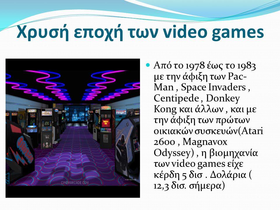 Χρυσή εποχή των video games Από το 1978 έως το 1983 με την άφιξη των Pac- Man, Space Invaders, Centipede, Donkey Kong και άλλων, και με την άφιξη των πρώτων οικιακών συσκευών(Atari 2600, Magnavox Odyssey), η βιομηχανία των video games είχε κέρδη 5 δισ.