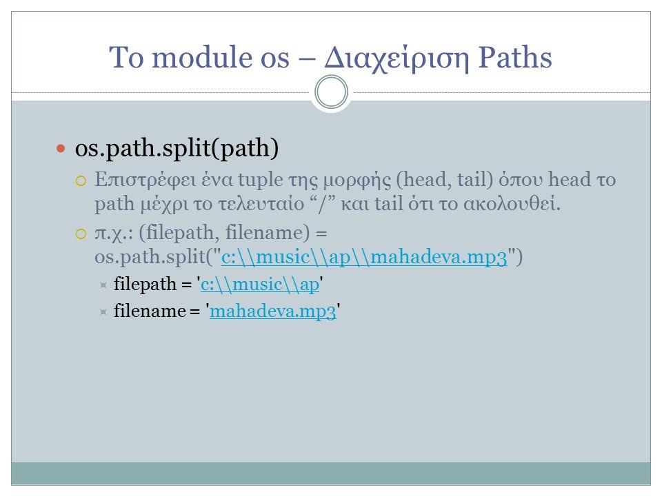 Το module os – Διαχείριση Paths os.path.split(path)   Επιστρέφει ένα tuple της μορφής (head, tail) όπου head το path μέχρι το τελευταίο / και tail ότι το ακολουθεί.