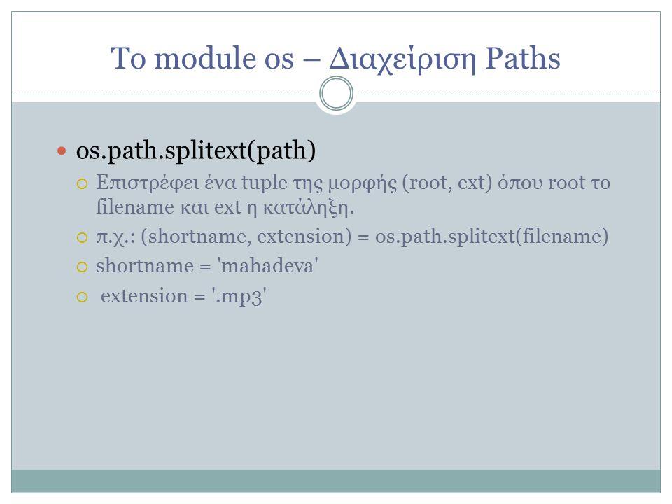 Το module os – Διαχείριση Paths os.path.splitext(path)   Επιστρέφει ένα tuple της μορφής (root, ext) όπου root το filename και ext η κατάληξη.