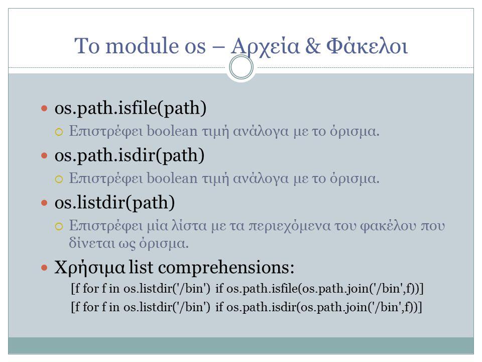 Το module os – Αρχεία & Φάκελοι os.path.isfile(path)   Επιστρέφει boolean τιμή ανάλογα με το όρισμα.