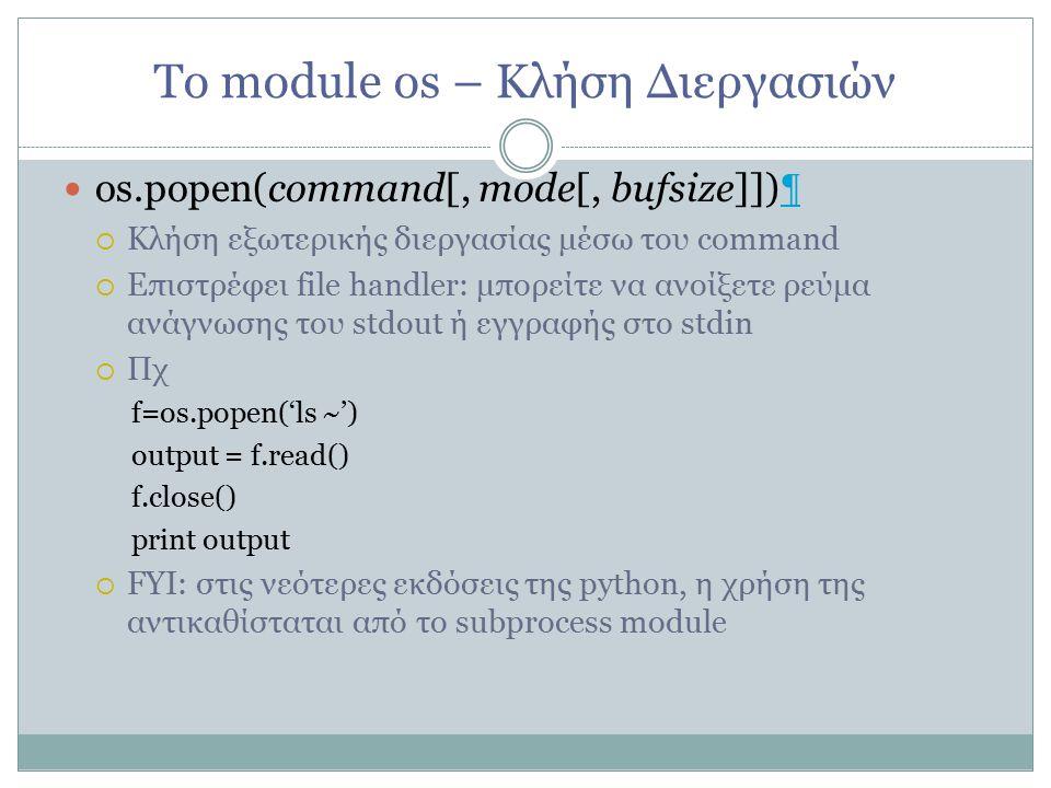 Το module os – Κλήση Διεργασιών os.popen(command[, mode[, bufsize]])¶¶  Κλήση εξωτερικής διεργασίας μέσω του command  Επιστρέφει file handler: μπορείτε να ανοίξετε ρεύμα ανάγνωσης του stdout ή εγγραφής στο stdin  Πχ f=os.popen('ls ~') output = f.read() f.close() print output  FYI: στις νεότερες εκδόσεις της python, η χρήση της αντικαθίσταται από το subprocess module