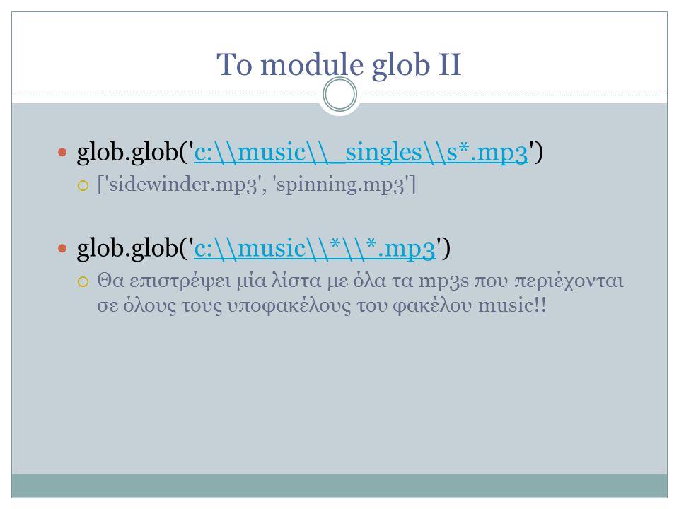 Το module glob II glob.glob( c:\\music\\_singles\\s*.mp3 ) c:\\music\\_singles\\s*.mp3  [ sidewinder.mp3 , spinning.mp3 ] glob.glob( c:\\music\\*\\*.mp3 ) c:\\music\\*\\*.mp3  Θα επιστρέψει μία λίστα με όλα τα mp3s που περιέχονται σε όλους τους υποφακέλους του φακέλου music!!