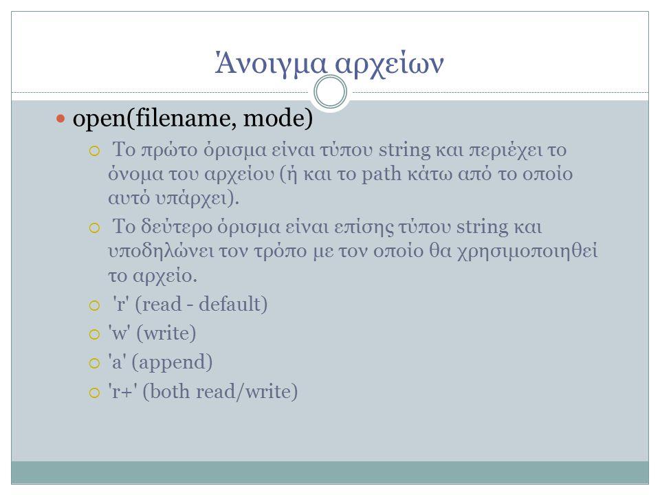 Άνοιγμα αρχείων open(filename, mode)   Το πρώτο όρισμα είναι τύπου string και περιέχει το όνομα του αρχείου (ή και το path κάτω από το οποίο αυτό υπάρχει).