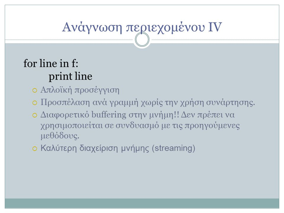 Ανάγνωση περιεχομένου ΙV for line in f: print line  Απλοϊκή προσέγγιση  Προσπέλαση ανά γραμμή χωρίς την χρήση συνάρτησης.