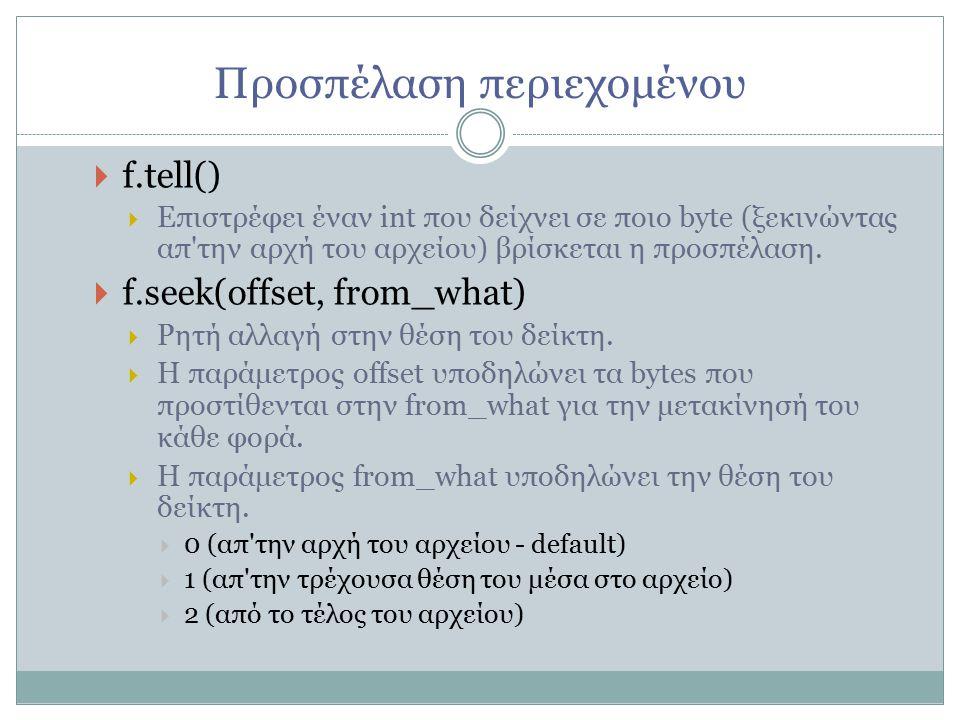 Προσπέλαση περιεχομένου  f.tell()   Επιστρέφει έναν int που δείχνει σε ποιο byte (ξεκινώντας απ την αρχή του αρχείου) βρίσκεται η προσπέλαση.