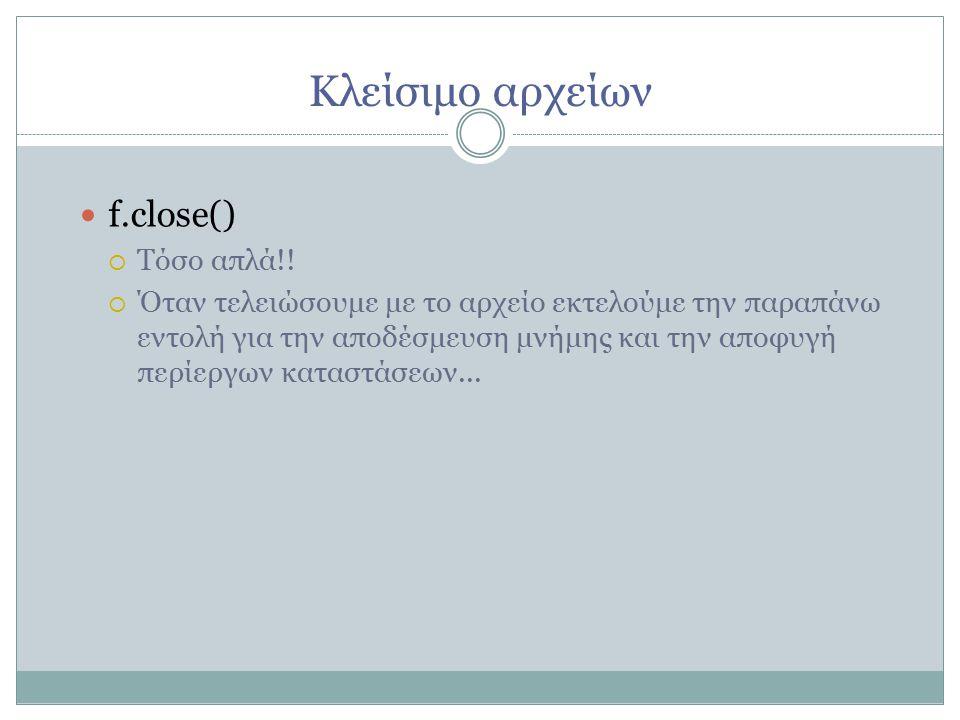 Κλείσιμο αρχείων f.close()   Τόσο απλά!.