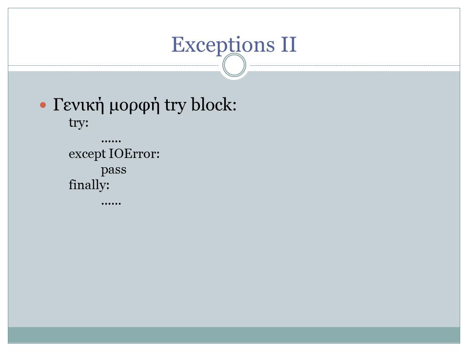 Exceptions ΙΙ Γενική μορφή try block: try:...... except IOError: pass finally:......