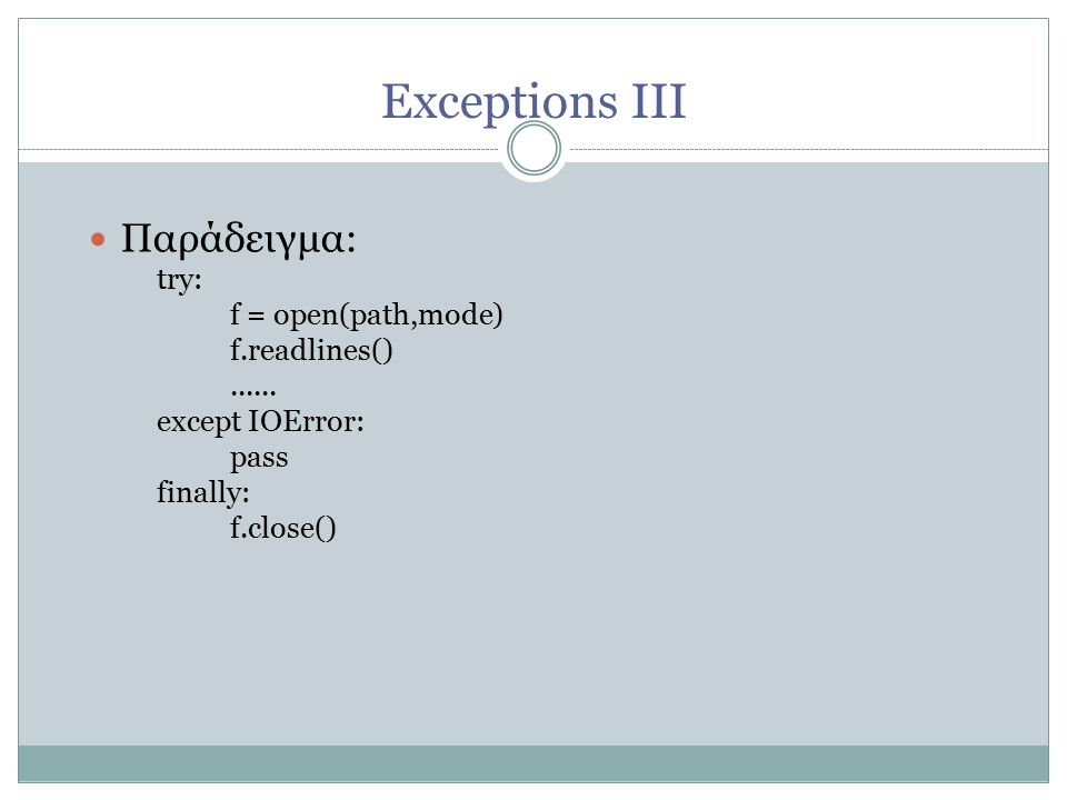 Exceptions ΙΙI Παράδειγμα: try: f = open(path,mode) ‏ f.readlines() ‏...... except IOError: pass finally: f.close() ‏