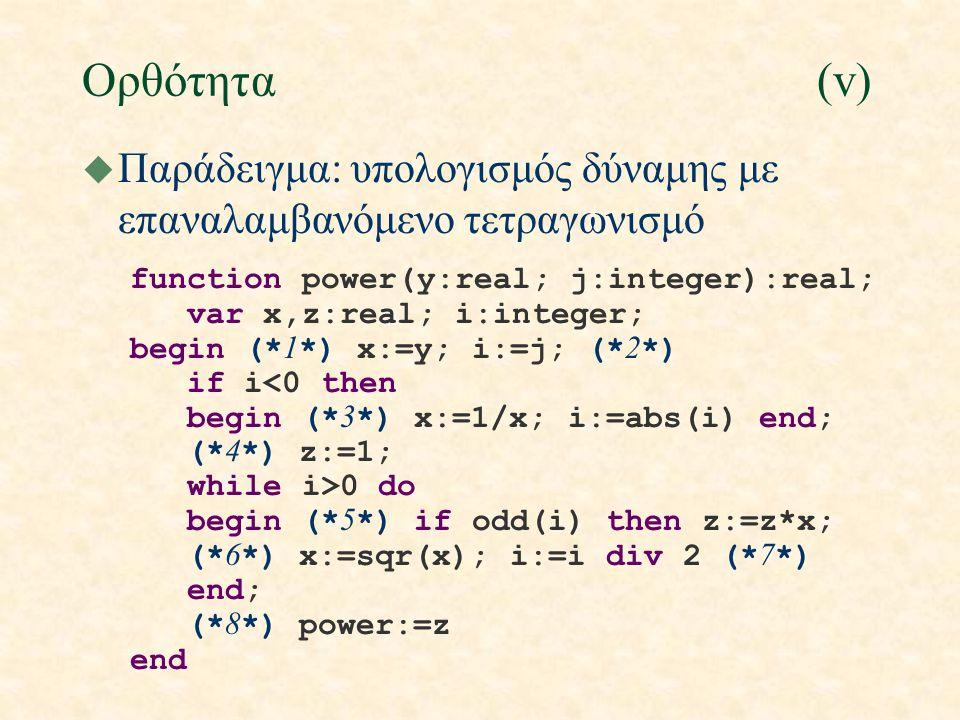 Ορθότητα(v) u Παράδειγμα: υπολογισμός δύναμης με επαναλαμβανόμενο τετραγωνισμό function power(y:real; j:integer):real; var x,z:real; i:integer; begin