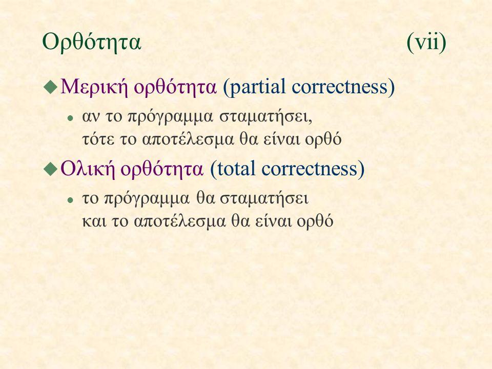 Ορθότητα(vii) u Μερική ορθότητα (partial correctness) l αν το πρόγραμμα σταματήσει, τότε το αποτέλεσμα θα είναι ορθό u Ολική ορθότητα (total correctne