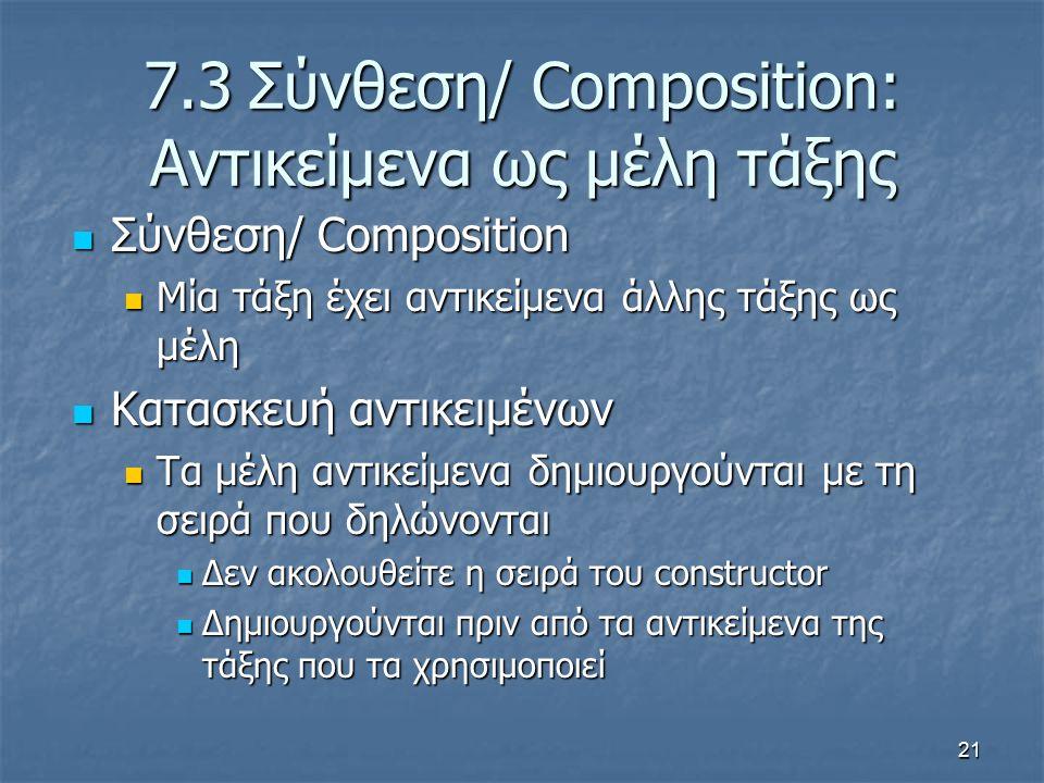21 7.3Σύνθεση/ Composition: Αντικείμενα ως μέλη τάξης Σύνθεση/ Composition Σύνθεση/ Composition Μία τάξη έχει αντικείμενα άλλης τάξης ως μέλη Μία τάξη έχει αντικείμενα άλλης τάξης ως μέλη Κατασκευή αντικειμένων Κατασκευή αντικειμένων Τα μέλη αντικείμενα δημιουργούνται με τη σειρά που δηλώνονται Τα μέλη αντικείμενα δημιουργούνται με τη σειρά που δηλώνονται Δεν ακολουθείτε η σειρά του constructor Δεν ακολουθείτε η σειρά του constructor Δημιουργούνται πριν από τα αντικείμενα της τάξης που τα χρησιμοποιεί Δημιουργούνται πριν από τα αντικείμενα της τάξης που τα χρησιμοποιεί