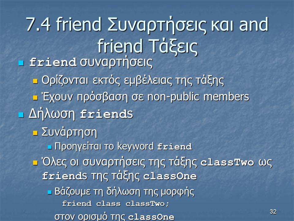 32 7.4 friend Συναρτήσεις και and friend Τάξεις friend συναρτήσεις friend συναρτήσεις Ορίζονται εκτός εμβέλειας της τάξης Ορίζονται εκτός εμβέλειας της τάξης Έχουν πρόσβαση σε non-public members Έχουν πρόσβαση σε non-public members Δήλωση friend s Δήλωση friend s Συνάρτηση Συνάρτηση Προηγείται το keyword friend Προηγείται το keyword friend Όλες οι συναρτήσεις της τάξης classTwo ως friend s της τάξης classOne Όλες οι συναρτήσεις της τάξης classTwo ως friend s της τάξης classOne Βάζουμε τη δήλωση της μορφής Βάζουμε τη δήλωση της μορφής friend class classTwo; στον ορισμό της classOne
