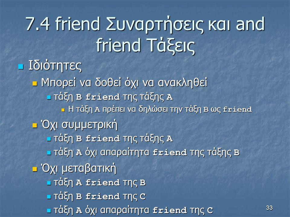 33 7.4 friend Συναρτήσεις και and friend Τάξεις Ιδιότητες Ιδιότητες Μπορεί να δοθεί όχι να ανακληθεί Μπορεί να δοθεί όχι να ανακληθεί τάξη B friend της τάξης A τάξη B friend της τάξης A Η τάξη A πρέπει να δηλώσει την τάξη B ως friend Η τάξη A πρέπει να δηλώσει την τάξη B ως friend Όχι συμμετρική Όχι συμμετρική τάξη B friend της τάξης A τάξη B friend της τάξης A τάξη A όχι απαραίτητα friend της τάξης B τάξη A όχι απαραίτητα friend της τάξης B Όχι μεταβατική Όχι μεταβατική τάξη A friend της B τάξη A friend της B τάξη B friend της C τάξη B friend της C τάξη A όχι απαραίτητα friend της C τάξη A όχι απαραίτητα friend της C