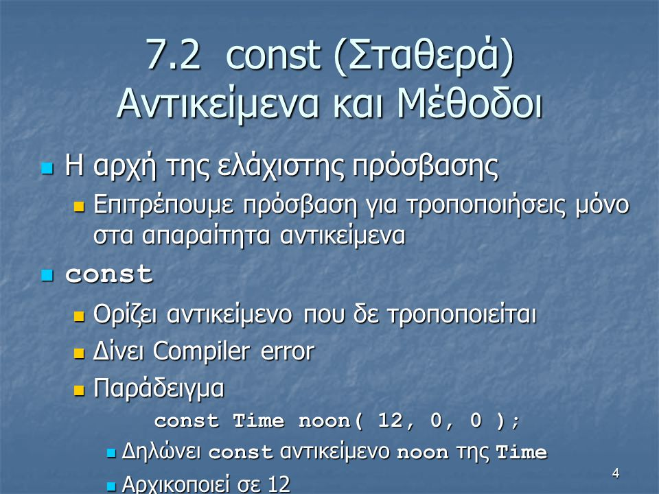 4 7.2 const (Σταθερά) Αντικείμενα και Μέθοδοι Η αρχή της ελάχιστης πρόσβασης Η αρχή της ελάχιστης πρόσβασης Επιτρέπουμε πρόσβαση για τροποποιήσεις μόνο στα απαραίτητα αντικείμενα Επιτρέπουμε πρόσβαση για τροποποιήσεις μόνο στα απαραίτητα αντικείμενα const const Ορίζει αντικείμενο που δε τροποποιείται Ορίζει αντικείμενο που δε τροποποιείται Δίνει Compiler error Δίνει Compiler error Παράδειγμα Παράδειγμα const Time noon( 12, 0, 0 ); const Time noon( 12, 0, 0 ); Δηλώνει const αντικείμενο noon της Time Δηλώνει const αντικείμενο noon της Time Αρχικοποιεί σε 12 Αρχικοποιεί σε 12