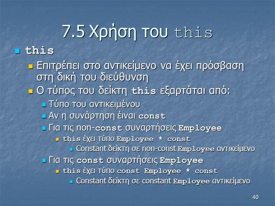 40 7.5Χρήση του this this this Επιτρέπει στο αντικείμενο να έχει πρόσβαση στη δική του διεύθυνση Επιτρέπει στο αντικείμενο να έχει πρόσβαση στη δική του διεύθυνση Ο τύπος του δείκτη this εξαρτάται από: Ο τύπος του δείκτη this εξαρτάται από: Τύπο του αντικειμένου Τύπο του αντικειμένου Αν η συνάρτηση έιναι const Αν η συνάρτηση έιναι const Για τις non- const συναρτήσεις Employee Για τις non- const συναρτήσεις Employee this έχει τύπο Employee * const this έχει τύπο Employee * const Constant δείκτη σε non-const Employee αντικείμενο Constant δείκτη σε non-const Employee αντικείμενο Για τις const συναρτήσεις Employee Για τις const συναρτήσεις Employee this έχει τύπο const Employee * const this έχει τύπο const Employee * const Constant δείκτη σε constant Employee αντικείμενο Constant δείκτη σε constant Employee αντικείμενο