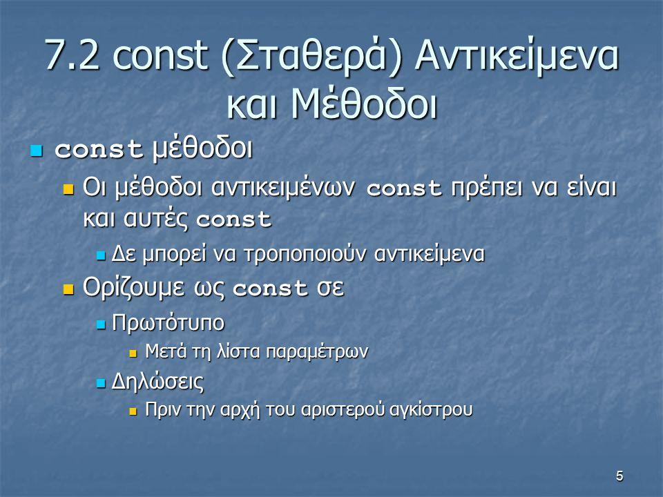 5 7.2 const (Σταθερά) Αντικείμενα και Μέθοδοι const μέθοδοι const μέθοδοι Οι μέθοδοι αντικειμένων const πρέπει να είναι και αυτές const Οι μέθοδοι αντικειμένων const πρέπει να είναι και αυτές const Δε μπορεί να τροποποιούν αντικείμενα Δε μπορεί να τροποποιούν αντικείμενα Ορίζουμε ως const σε Ορίζουμε ως const σε Πρωτότυπο Πρωτότυπο Μετά τη λίστα παραμέτρων Μετά τη λίστα παραμέτρων Δηλώσεις Δηλώσεις Πριν την αρχή του αριστερού αγκίστρου Πριν την αρχή του αριστερού αγκίστρου