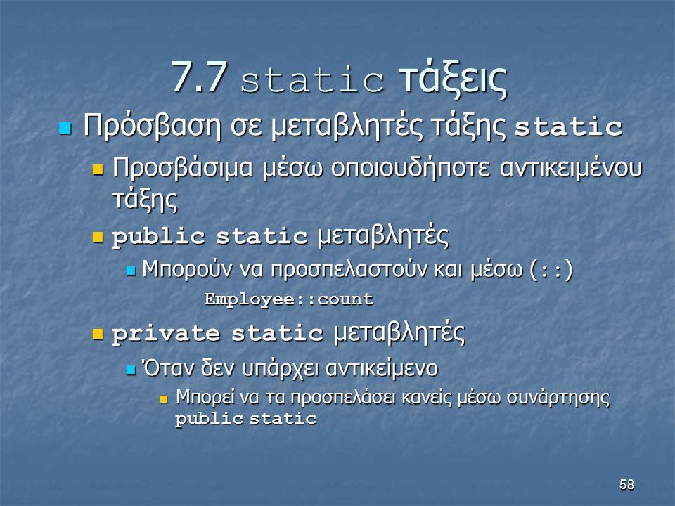 58 7.7 static τάξεις Πρόσβαση σε μεταβλητές τάξης static Πρόσβαση σε μεταβλητές τάξης static Προσβάσιμα μέσω οποιουδήποτε αντικειμένου τάξης Προσβάσιμα μέσω οποιουδήποτε αντικειμένου τάξης public static μεταβλητές public static μεταβλητές Μπορούν να προσπελαστούν και μέσω ( :: ) Μπορούν να προσπελαστούν και μέσω ( :: ) Employee::count Employee::count private static μεταβλητές private static μεταβλητές Όταν δεν υπάρχει αντικείμενο Όταν δεν υπάρχει αντικείμενο Μπορεί να τα προσπελάσει κανείς μέσω συνάρτησης public static Μπορεί να τα προσπελάσει κανείς μέσω συνάρτησης public static