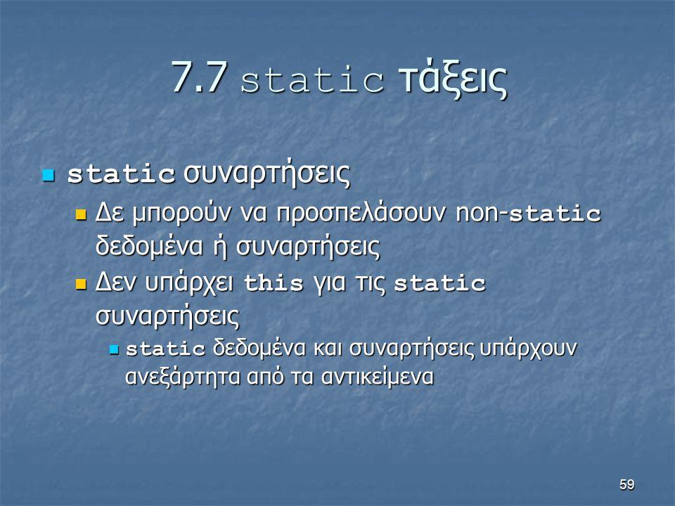 59 7.7 static τάξεις static συναρτήσεις static συναρτήσεις Δε μπορούν να προσπελάσουν non- static δεδομένα ή συναρτήσεις Δε μπορούν να προσπελάσουν non- static δεδομένα ή συναρτήσεις Δεν υπάρχει this για τις static συναρτήσεις Δεν υπάρχει this για τις static συναρτήσεις static δεδομένα και συναρτήσεις υπάρχουν ανεξάρτητα από τα αντικείμενα static δεδομένα και συναρτήσεις υπάρχουν ανεξάρτητα από τα αντικείμενα
