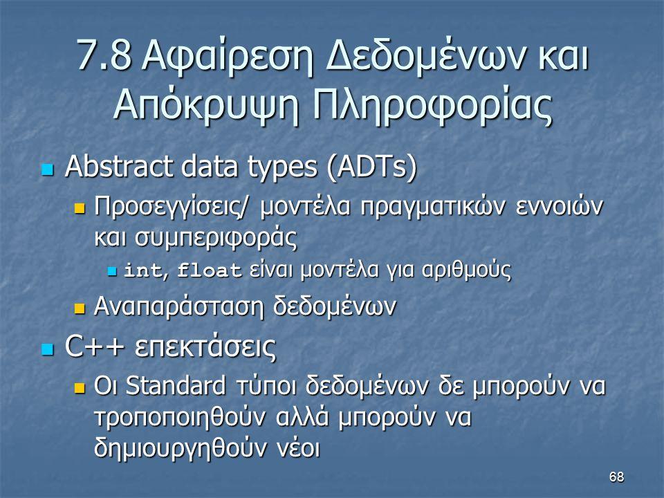 68 7.8Αφαίρεση Δεδομένων και Απόκρυψη Πληροφορίας Abstract data types (ADTs) Abstract data types (ADTs) Προσεγγίσεις/ μοντέλα πραγματικών εννοιών και συμπεριφοράς Προσεγγίσεις/ μοντέλα πραγματικών εννοιών και συμπεριφοράς int, float είναι μοντέλα για αριθμούς int, float είναι μοντέλα για αριθμούς Αναπαράσταση δεδομένων Αναπαράσταση δεδομένων C++ επεκτάσεις C++ επεκτάσεις Οι Standard τύποι δεδομένων δε μπορούν να τροποποιηθούν αλλά μπορούν να δημιουργηθούν νέοι Οι Standard τύποι δεδομένων δε μπορούν να τροποποιηθούν αλλά μπορούν να δημιουργηθούν νέοι