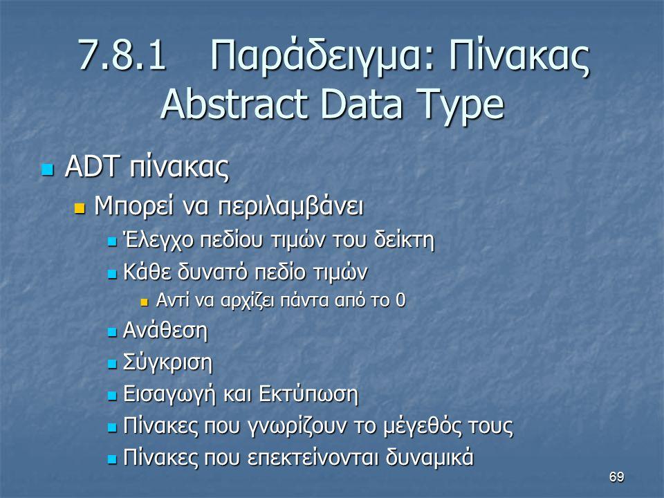 69 7.8.1 Παράδειγμα: Πίνακας Abstract Data Type ADT πίνακας ADT πίνακας Μπορεί να περιλαμβάνει Μπορεί να περιλαμβάνει Έλεγχο πεδίου τιμών του δείκτη Έλεγχο πεδίου τιμών του δείκτη Κάθε δυνατό πεδίο τιμών Κάθε δυνατό πεδίο τιμών Αντί να αρχίζει πάντα από το 0 Αντί να αρχίζει πάντα από το 0 Ανάθεση Ανάθεση Σύγκριση Σύγκριση Εισαγωγή και Εκτύπωση Εισαγωγή και Εκτύπωση Πίνακες που γνωρίζουν το μέγεθός τους Πίνακες που γνωρίζουν το μέγεθός τους Πίνακες που επεκτείνονται δυναμικά Πίνακες που επεκτείνονται δυναμικά