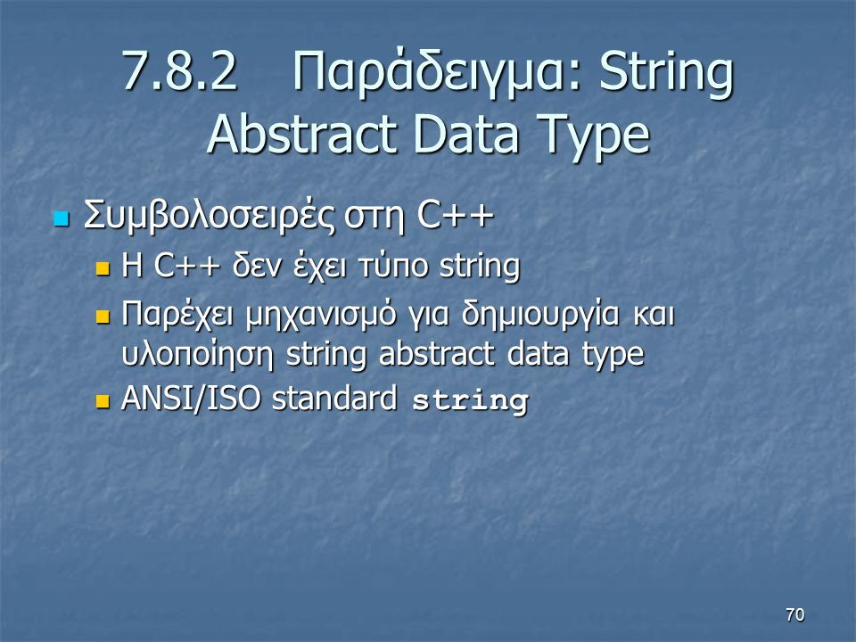 70 7.8.2Παράδειγμα: String Abstract Data Type Συμβολοσειρές στη C++ Συμβολοσειρές στη C++ Η C++ δεν έχει τύπο string Η C++ δεν έχει τύπο string Παρέχει μηχανισμό για δημιουργία και υλοποίηση string abstract data type Παρέχει μηχανισμό για δημιουργία και υλοποίηση string abstract data type ANSI/ISO standard string ANSI/ISO standard string
