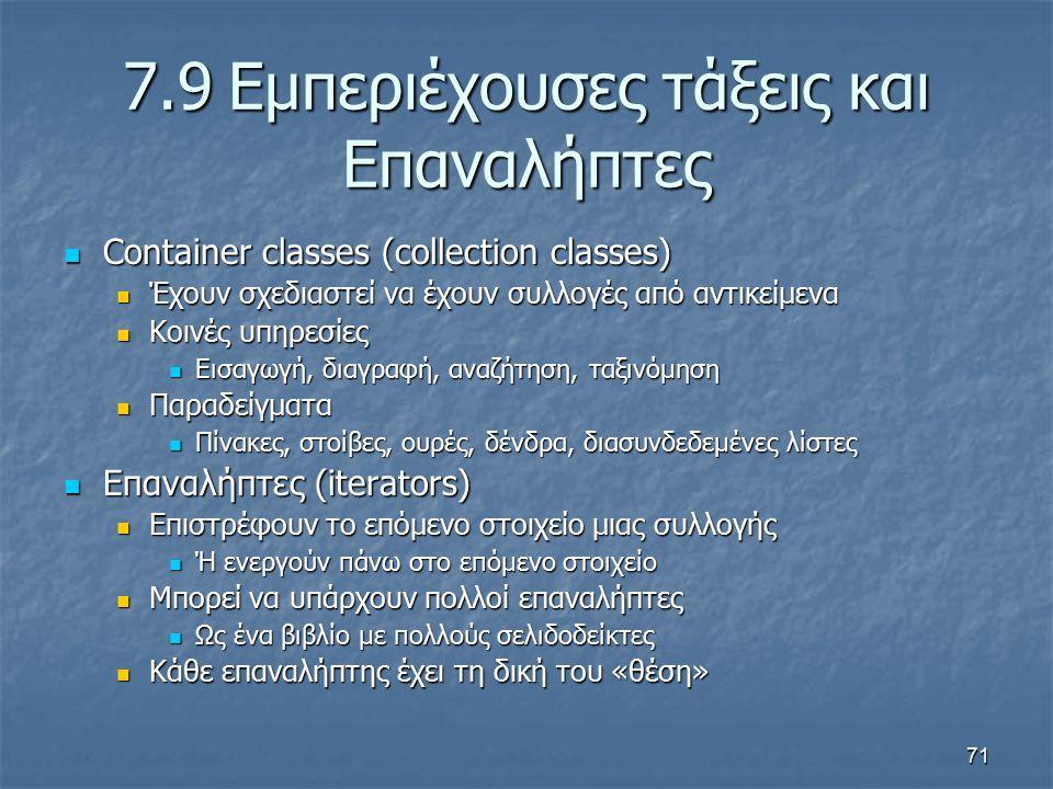 71 7.9Εμπεριέχουσες τάξεις και Επαναλήπτες Container classes (collection classes) Container classes (collection classes) Έχουν σχεδιαστεί να έχουν συλλογές από αντικείμενα Έχουν σχεδιαστεί να έχουν συλλογές από αντικείμενα Κοινές υπηρεσίες Κοινές υπηρεσίες Εισαγωγή, διαγραφή, αναζήτηση, ταξινόμηση Εισαγωγή, διαγραφή, αναζήτηση, ταξινόμηση Παραδείγματα Παραδείγματα Πίνακες, στοίβες, ουρές, δένδρα, διασυνδεδεμένες λίστες Πίνακες, στοίβες, ουρές, δένδρα, διασυνδεδεμένες λίστες Επαναλήπτες (iterators) Επαναλήπτες (iterators) Επιστρέφουν το επόμενο στοιχείο μιας συλλογής Επιστρέφουν το επόμενο στοιχείο μιας συλλογής Ή ενεργούν πάνω στο επόμενο στοιχείο Ή ενεργούν πάνω στο επόμενο στοιχείο Μπορεί να υπάρχουν πολλοί επαναλήπτες Μπορεί να υπάρχουν πολλοί επαναλήπτες Ως ένα βιβλίο με πολλούς σελιδοδείκτες Ως ένα βιβλίο με πολλούς σελιδοδείκτες Κάθε επαναλήπτης έχει τη δική του «θέση» Κάθε επαναλήπτης έχει τη δική του «θέση»