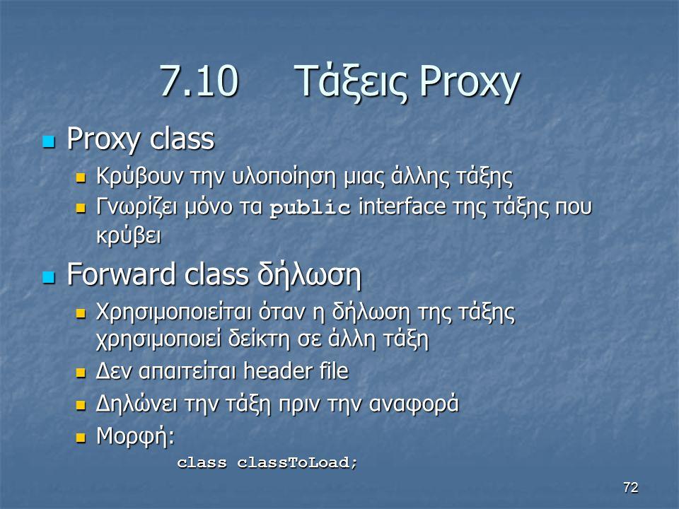 72 7.10Τάξεις Proxy Proxy class Proxy class Κρύβουν την υλοποίηση μιας άλλης τάξης Κρύβουν την υλοποίηση μιας άλλης τάξης Γνωρίζει μόνο τα public interface της τάξης που κρύβει Γνωρίζει μόνο τα public interface της τάξης που κρύβει Forward class δήλωση Forward class δήλωση Χρησιμοποιείται όταν η δήλωση της τάξης χρησιμοποιεί δείκτη σε άλλη τάξη Χρησιμοποιείται όταν η δήλωση της τάξης χρησιμοποιεί δείκτη σε άλλη τάξη Δεν απαιτείται header file Δεν απαιτείται header file Δηλώνει την τάξη πριν την αναφορά Δηλώνει την τάξη πριν την αναφορά Μορφή: Μορφή: class classToLoad;