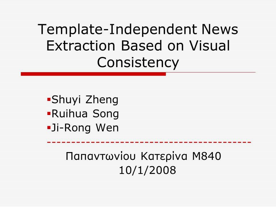 Εισαγωγή  Ανήκει στην περιοχή του Web Information Extraction  Επιλογή για μελέτη του domain των ειδήσεων  Δυο προσεγγίσεις: 1.Εξαγωγή δομημένων δεδομένων σε επίπεδο template Παραδοσιακή προσέγγιση  Τ-Wrapper (template- dependent)  Βασίζεται στην συνέπεια των HTML DOM trees  Αυξημένο κόστος για διατήρηση wrapper  Δεν αντιμετωπίζουν αποτελεσματικά: Έλλειψη δομικής συνέπειας Την πληθώρα τοπολογικών δομών 2.Τεχνικές με χρήση οπτικής πληροφορίας