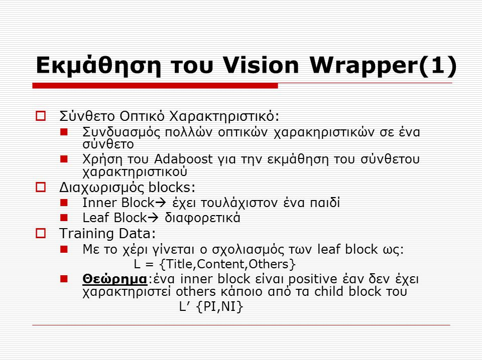 Εκμάθηση του Vision Wrapper(1)  Σύνθετο Οπτικό Χαρακτηριστικό: Συνδυασμός πολλών οπτικών χαρακηριστικών σε ένα σύνθετο Χρήση του Adaboost για την εκμάθηση του σύνθετου χαρακτηριστικού  Διαχωρισμός blocks: Inner Block  έχει τουλάχιστον ένα παιδί Leaf Block  διαφορετικά  Training Data: Με το χέρι γίνεται ο σχολιασμός των leaf block ως: L = {Title,Content,Others} Θεώρημα:ένα inner block είναι positive έαν δεν έχει χαρακτηριστεί others κάποιο από τα child block του L′ {PI,NI}