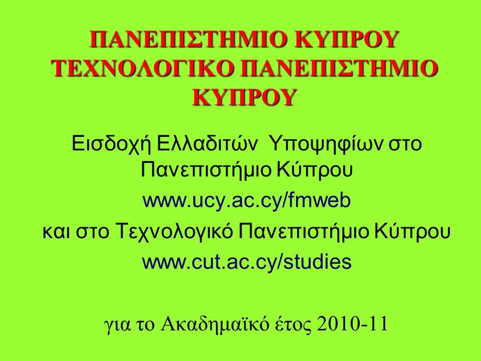 ΠΑΝΕΠΙΣΤΗΜΙΟ ΚΥΠΡΟΥ ΤΕΧΝΟΛΟΓΙΚΟ ΠΑΝΕΠΙΣΤΗΜΙΟ ΚΥΠΡΟΥ Εισδοχή Ελλαδιτών Υποψηφίων στο Πανεπιστήμιο Κύπρου www.ucy.ac.cy/fmweb και στο Τεχνολογικό Πανεπιστήμιο Κύπρου www.cut.ac.cy/studies για το Ακαδημαϊκό έτος 2010-11