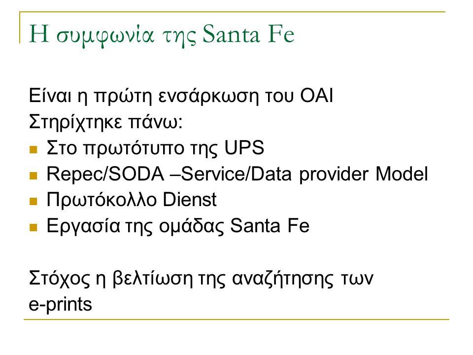 Η συμφωνία της Santa Fe Είναι η πρώτη ενσάρκωση του ΟΑΙ Στηρίχτηκε πάνω: Στο πρωτότυπο της UPS Repec/SODA –Service/Data provider Model Πρωτόκολλο Dienst Εργασία της ομάδας Santa Fe Στόχος η βελτίωση της αναζήτησης των e-prints