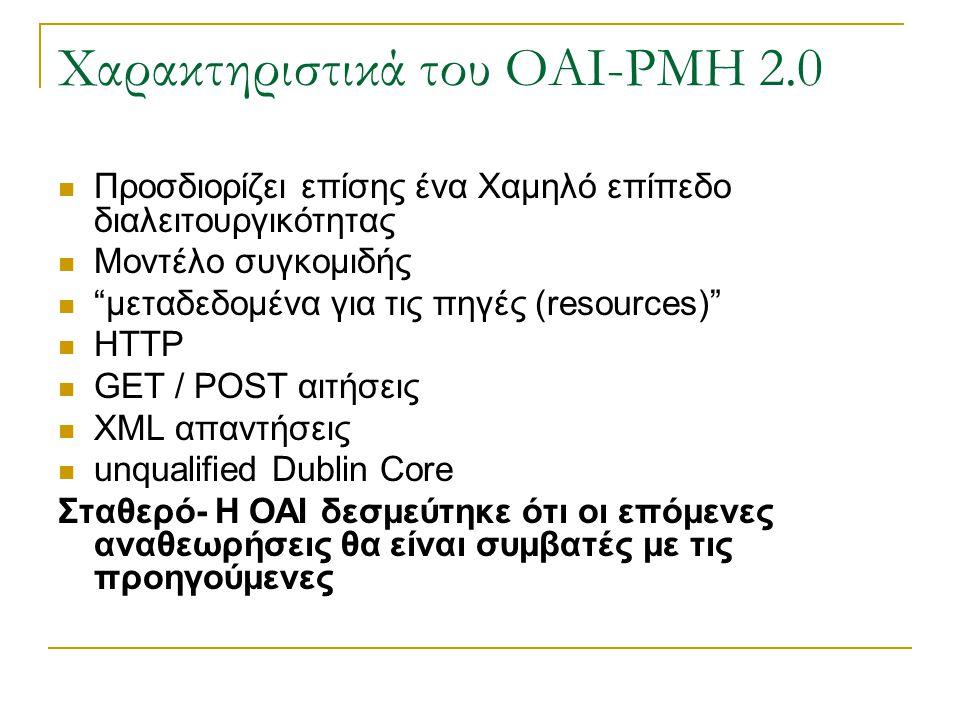 Χαρακτηριστικά του OAI-PMH 2.0 Προσδιορίζει επίσης ένα Χαμηλό επίπεδο διαλειτουργικότητας Μοντέλο συγκομιδής μεταδεδομένα για τις πηγές (resources) HTTP GET / POST αιτήσεις XML απαντήσεις unqualified Dublin Core Σταθερό- Η OAI δεσμεύτηκε ότι οι επόμενες αναθεωρήσεις θα είναι συμβατές με τις προηγούμενες