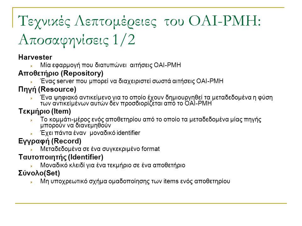Τεχνικές Λεπτομέρειες του OAI-PMH: Αποσαφηνίσεις 1/2 Harvester Μία εφαρμογή που διατυπώνει αιτήσεις OAI-PMH Αποθετήριο (Repository) Ένας server που μπορεί να διαχειριστεί σωστά αιτήσεις OAI-PMH Πηγή (Resource) Ένα ψηφιακό αντικείμενο για το οποίο έχουν δημιουργηθεί τα μεταδεδομένα η φύση των αντικείμένων αυτών δεν προσδιορίζεται από το OAI-PMH Τεκμήριο (Item) Το κομμάτι-μέρος ενός αποθετηρίου από το οποίο τα μεταδεδομένα μίας πηγής μπορούν να διανεμηθούν Έχει πάντα έναν μοναδικό identifier Εγγραφή (Record) Μεταδεδομένα σε ένα συγκεκριμένο format Ταυτοποιητής (Identifier) Μοναδικό κλειδί για ένα τεκμήριο σε ένα αποθετήριο Σύνολο(Set) Μη υποχρεωτικό σχήμα ομαδοποίησης των items ενός αποθετηρίου