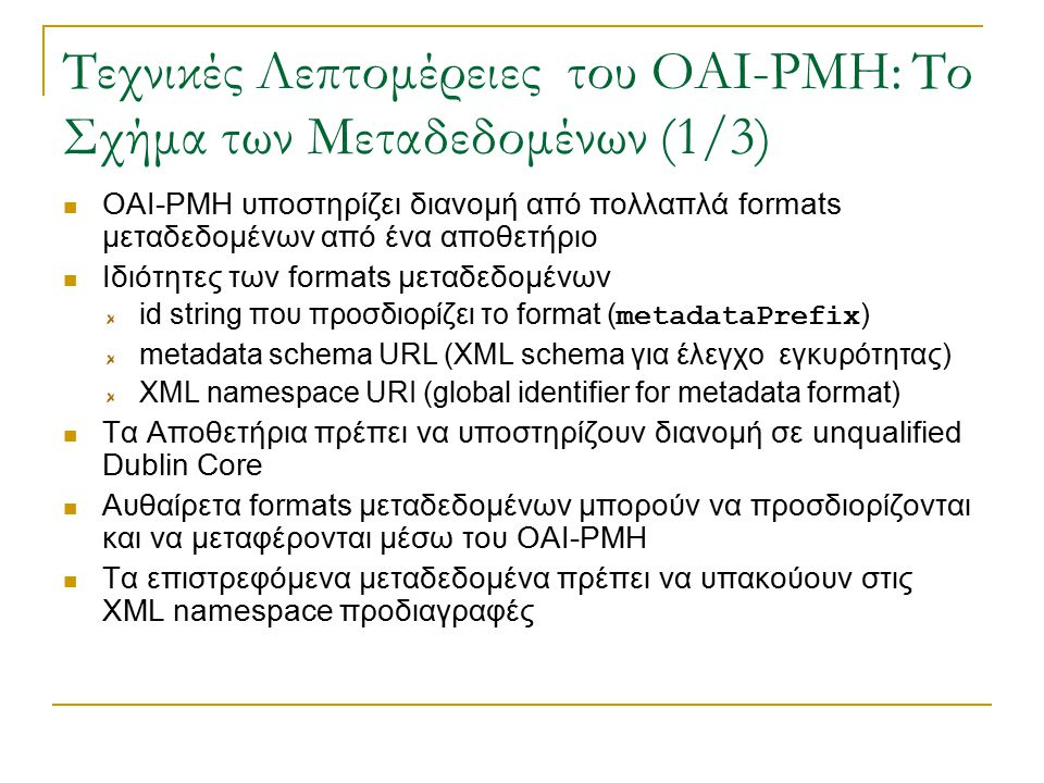 Τεχνικές Λεπτομέρειες του OAI-PMH: Το Σχήμα των Μεταδεδομένων (1/3) OAI-PMH υποστηρίζει διανομή από πολλαπλά formats μεταδεδομένων από ένα αποθετήριο Ιδιότητες των formats μεταδεδομένων id string που προσδιορίζει το format ( metadataPrefix ) metadata schema URL (XML schema για έλεγχο εγκυρότητας) XML namespace URI (global identifier for metadata format) Τα Αποθετήρια πρέπει να υποστηρίζουν διανομή σε unqualified Dublin Core Αυθαίρετα formats μεταδεδομένων μπορούν να προσδιορίζονται και να μεταφέρονται μέσω του OAI-PMH Τα επιστρεφόμενα μεταδεδομένα πρέπει να υπακούουν στις XML namespace προδιαγραφές