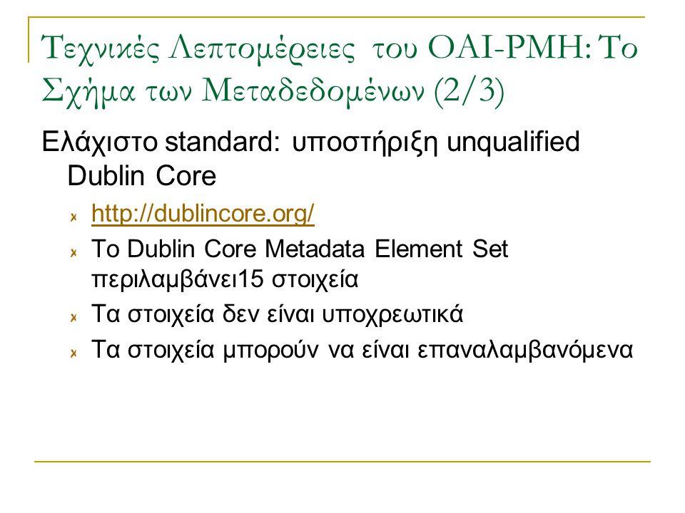 Τεχνικές Λεπτομέρειες του OAI-PMH: Το Σχήμα των Μεταδεδομένων (2/3) Ελάχιστο standard: υποστήριξη unqualified Dublin Core http://dublincore.org/ Το Dublin Core Metadata Element Set περιλαμβάνει15 στοιχεία Τα στοιχεία δεν είναι υποχρεωτικά Τα στοιχεία μπορούν να είναι επαναλαμβανόμενα