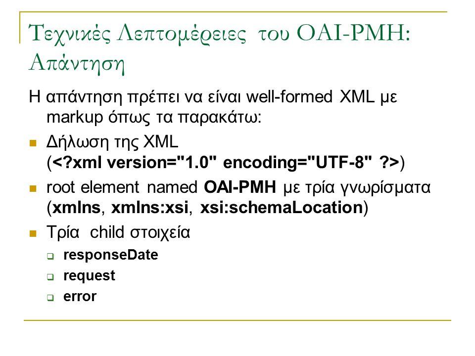 Τεχνικές Λεπτομέρειες του OAI-PMH: Απάντηση Η απάντηση πρέπει να είναι well-formed XML με markup όπως τα παρακάτω: Δήλωση της XML ( ) root element named OAI-PMH με τρία γνωρίσματα (xmlns, xmlns:xsi, xsi:schemaLocation) Τρία child στοιχεία  responseDate  request  error