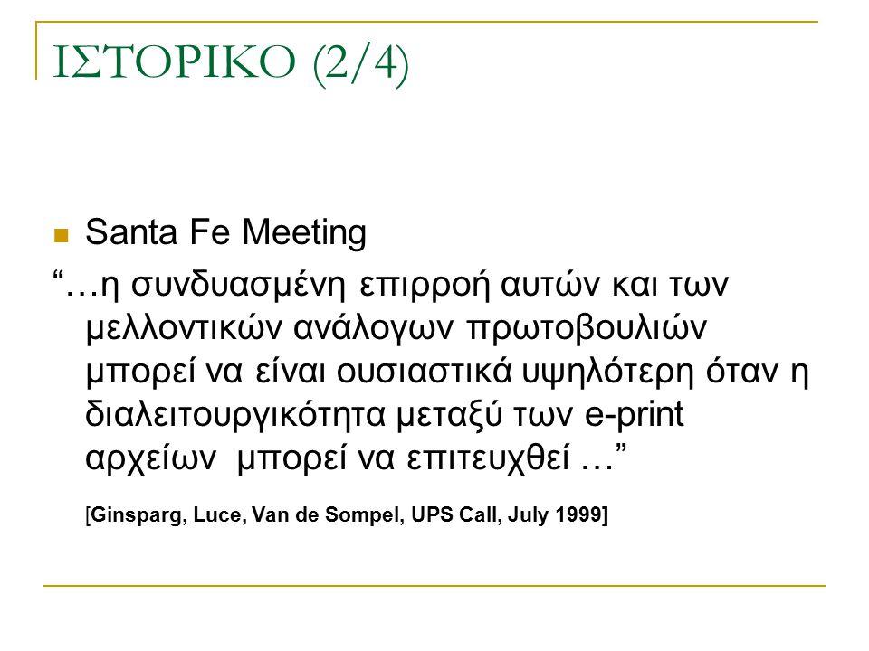 ΙΣΤΟΡΙΚΟ (2/4) Santa Fe Meeting …η συνδυασμένη επιρροή αυτών και των μελλοντικών ανάλογων πρωτοβουλιών μπορεί να είναι ουσιαστικά υψηλότερη όταν η διαλειτουργικότητα μεταξύ των e-print αρχείων μπορεί να επιτευχθεί … [Ginsparg, Luce, Van de Sompel, UPS Call, July 1999]