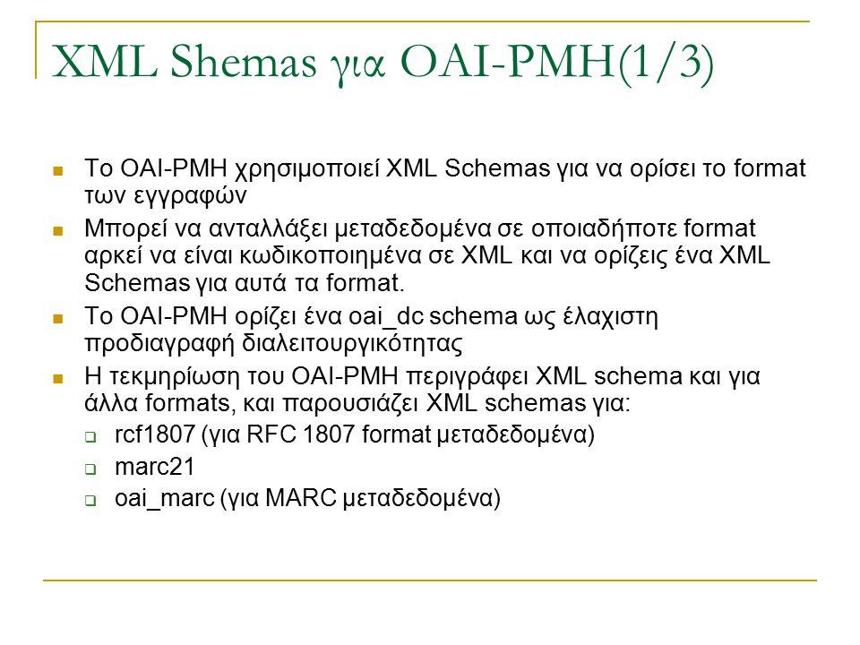 XML Shemas για OAI-PMH(1/3) To OAI-PMH χρησιμοποιεί XML Schemas για να ορίσει το format των εγγραφών Μπορεί να ανταλλάξει μεταδεδομένα σε οποιαδήποτε format αρκεί να είναι κωδικοποιημένα σε XML και να ορίζεις ένα XML Schemas για αυτά τα format.